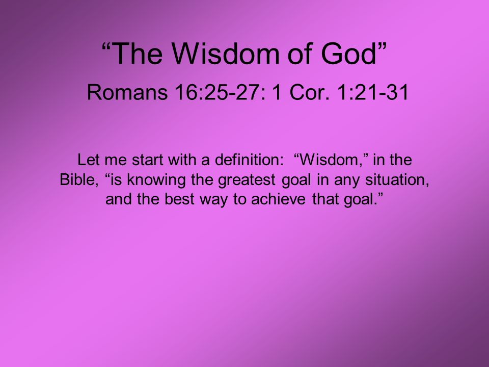 """The Wisdom of God"" Romans 16:25-27: 1 Cor. 1:21-31 Let me start with a definition: ""Wisdom,"" in the Bible, ""is knowing the greatest goal in any situa"