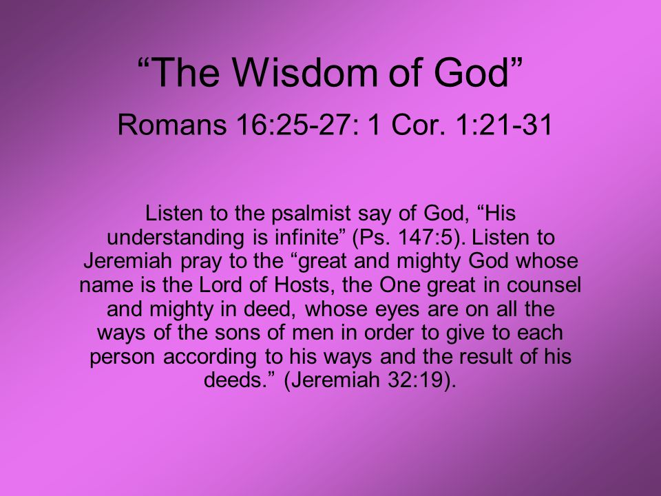 """The Wisdom of God"" Romans 16:25-27: 1 Cor. 1:21-31 Listen to the psalmist say of God, ""His understanding is infinite"" (Ps. 147:5). Listen to Jeremiah"