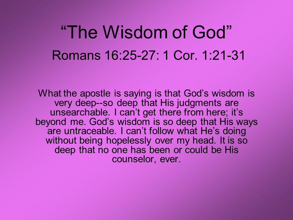 """The Wisdom of God"" Romans 16:25-27: 1 Cor. 1:21-31 What the apostle is saying is that God's wisdom is very deep--so deep that His judgments are unsea"