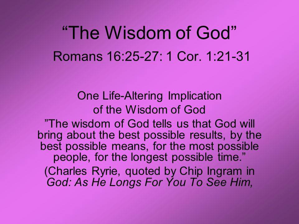 """The Wisdom of God"" Romans 16:25-27: 1 Cor. 1:21-31 One Life-Altering Implication of the Wisdom of God ""The wisdom of God tells us that God will bring"