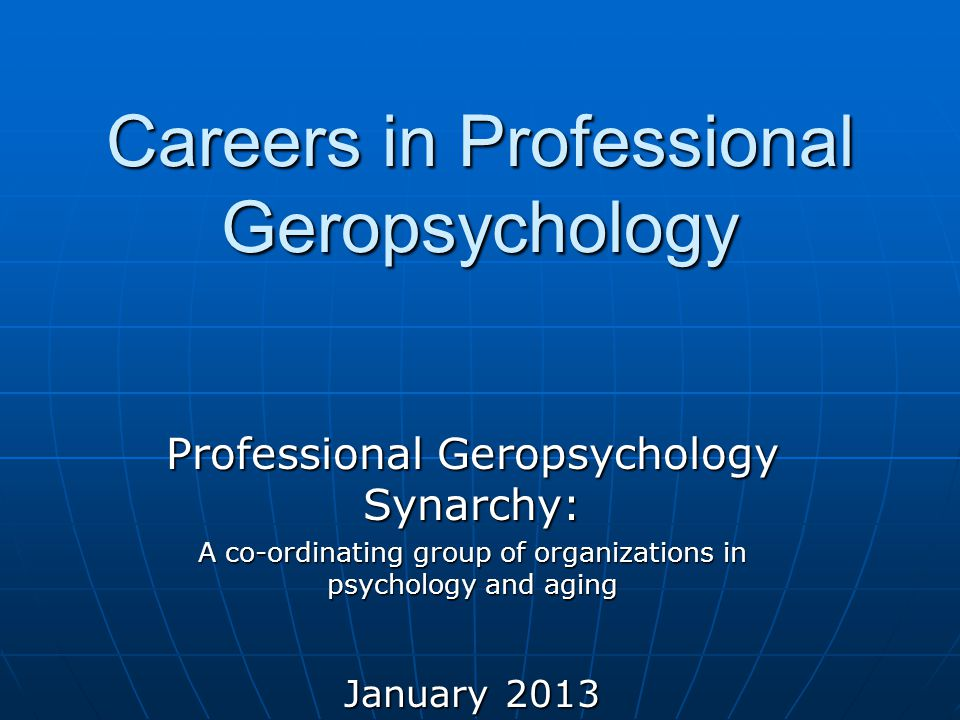 Careers in Professional Geropsychology Professional Geropsychology Synarchy: A co-ordinating group of organizations in psychology and aging January 2013
