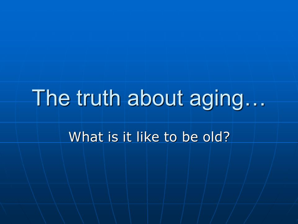 The truth about aging… What is it like to be old