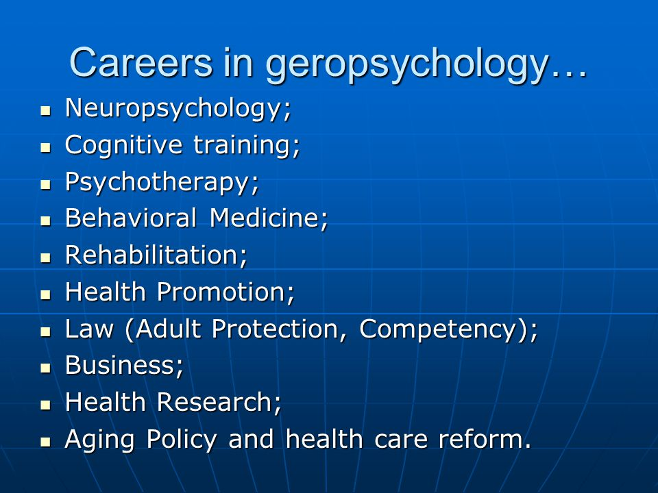 Careers in geropsychology… Neuropsychology; Neuropsychology; Cognitive training; Cognitive training; Psychotherapy; Psychotherapy; Behavioral Medicine; Behavioral Medicine; Rehabilitation; Rehabilitation; Health Promotion; Health Promotion; Law (Adult Protection, Competency); Law (Adult Protection, Competency); Business; Business; Health Research; Health Research; Aging Policy and health care reform.