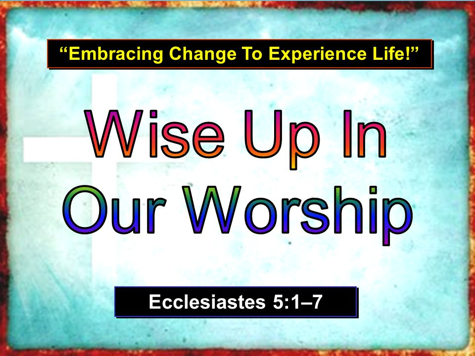 Embracing Change To Experience Life! Ecclesiastes 5:1–7