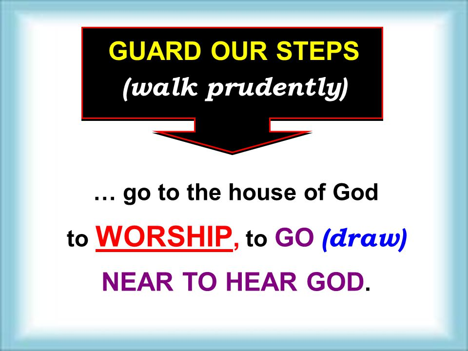 GUARD OUR STEPS (walk prudently) … go to the house of God to WORSHIP, to GO (draw) NEAR TO HEAR GOD.