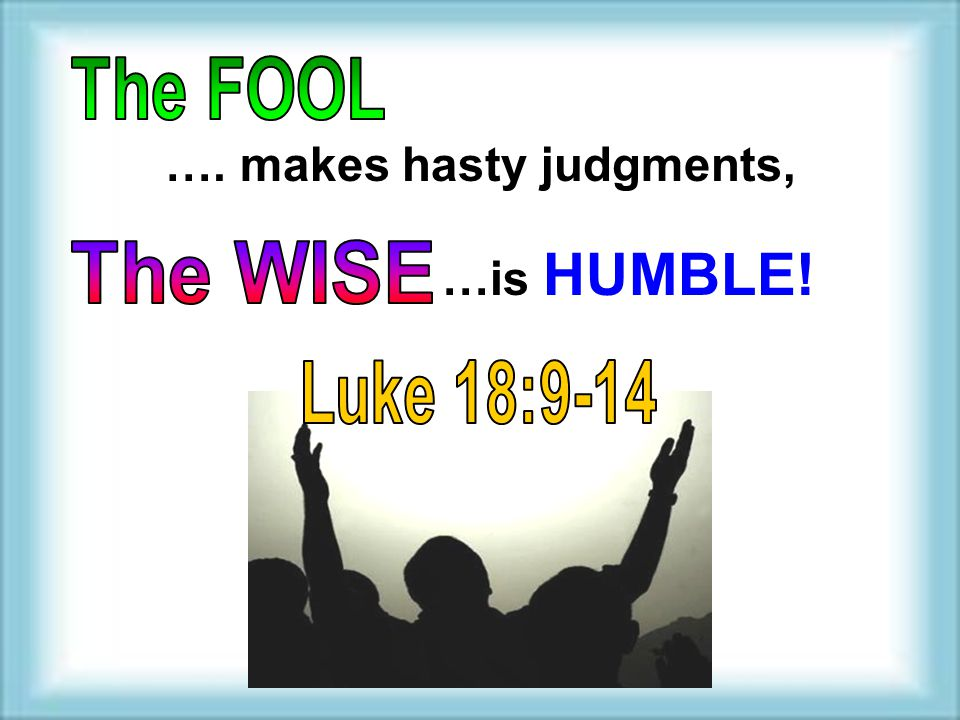 …. makes hasty judgments, …is HUMBLE!