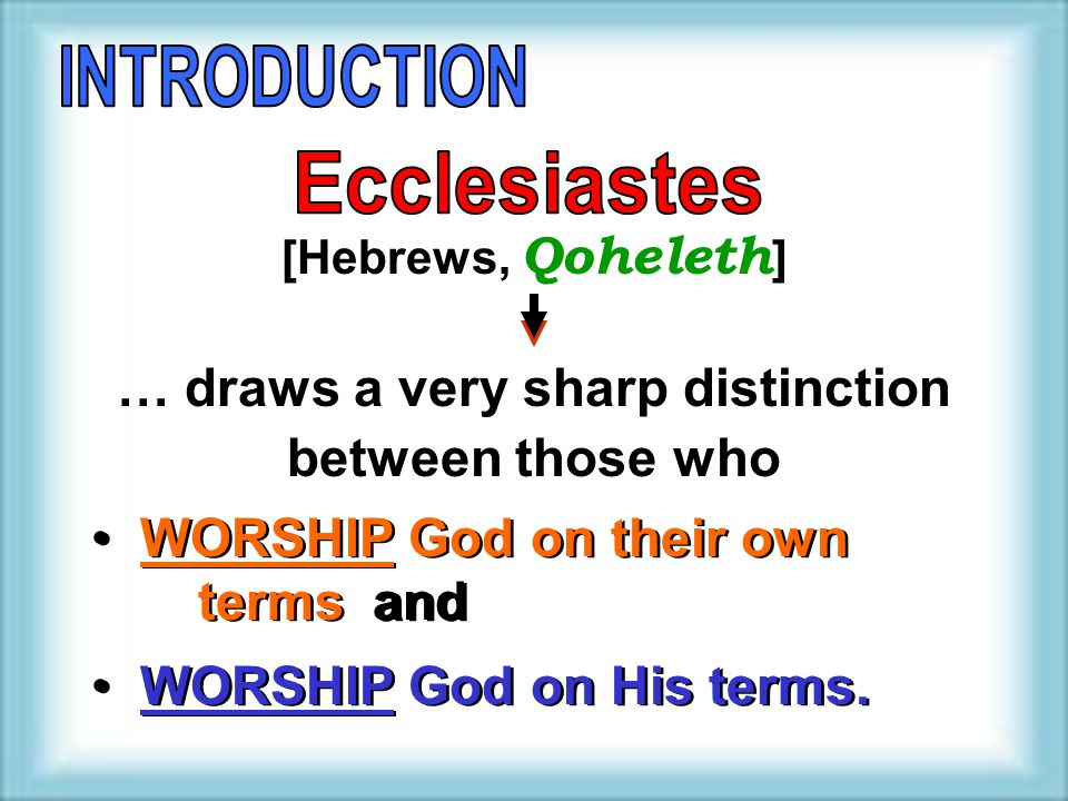 [Hebrews, Qoheleth ] … draws a very sharp distinction between those who WORSHIP God on their own terms and WORSHIP God on His terms.