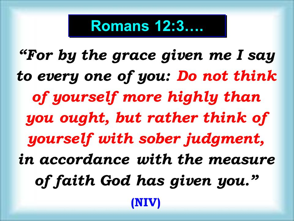 "Romans 12:3…. ""For by the grace given me I say to every one of you: Do not think of yourself more highly than you ought, but rather think of yourself"