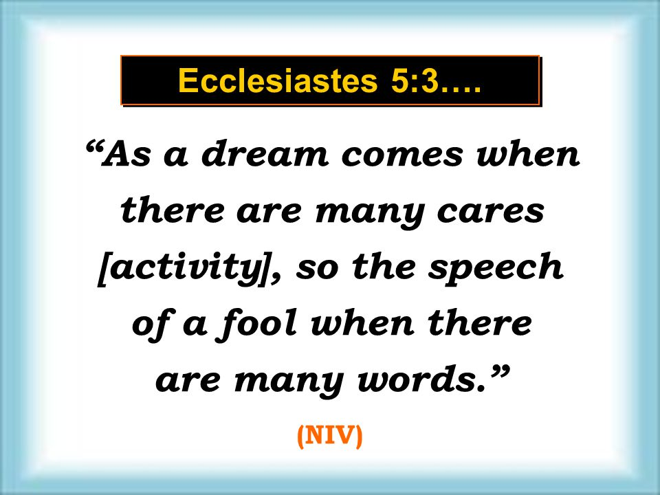 "Ecclesiastes 5:3…. ""As a dream comes when there are many cares [activity], so the speech of a fool when there are many words."" (NIV) ""As a dream comes"