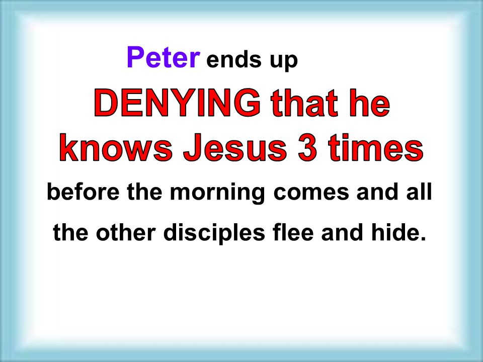 Peter ends up before the morning comes and all the other disciples flee and hide.