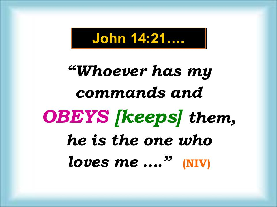 "John 14:21…. ""Whoever has my commands and OBEYS [keeps] them, he is the one who loves me …."" (NIV) ""Whoever has my commands and OBEYS [keeps] them, he"
