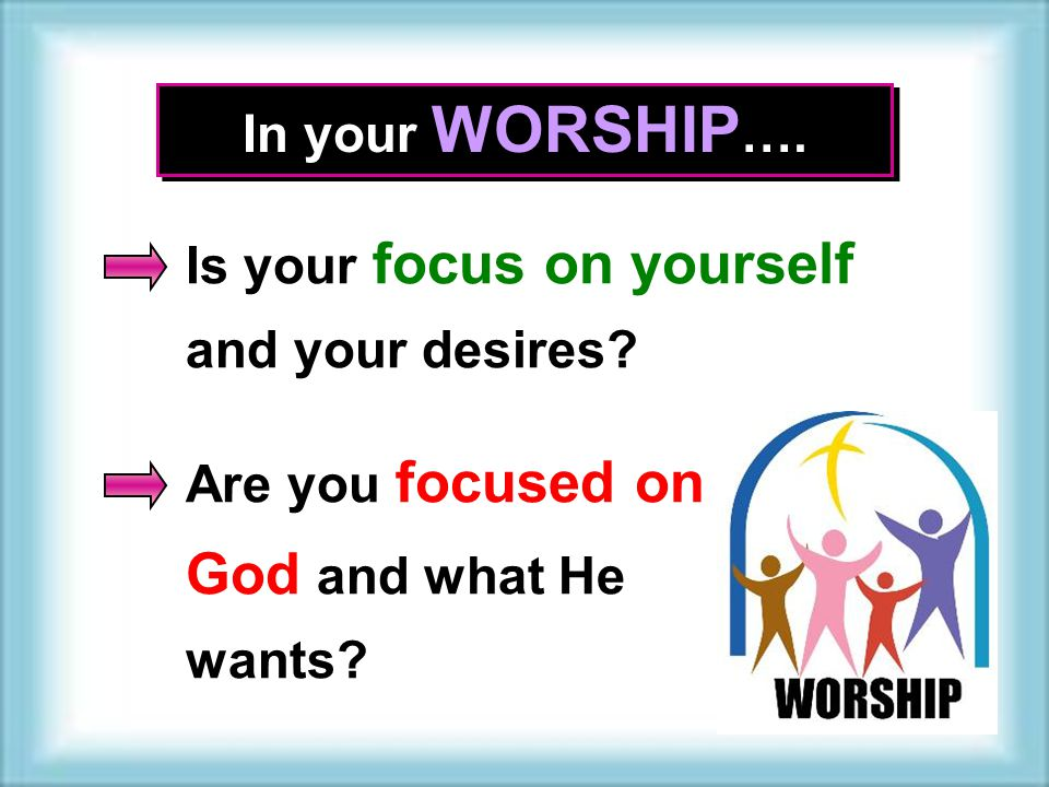 In your WORSHIP …. Is your focus on yourself and your desires.