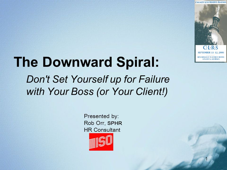 1 The Downward Spiral: Don't Set Yourself up for Failure with Your Boss (or Your Client!) Presented by: Rob Orr, SPHR HR Consultant