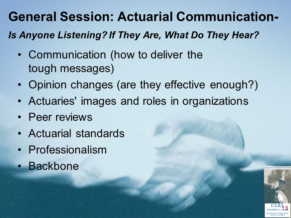 13 General Session: Actuarial Communication- Is Anyone Listening? If They Are, What Do They Hear? Communication (how to deliver the tough messages) Op