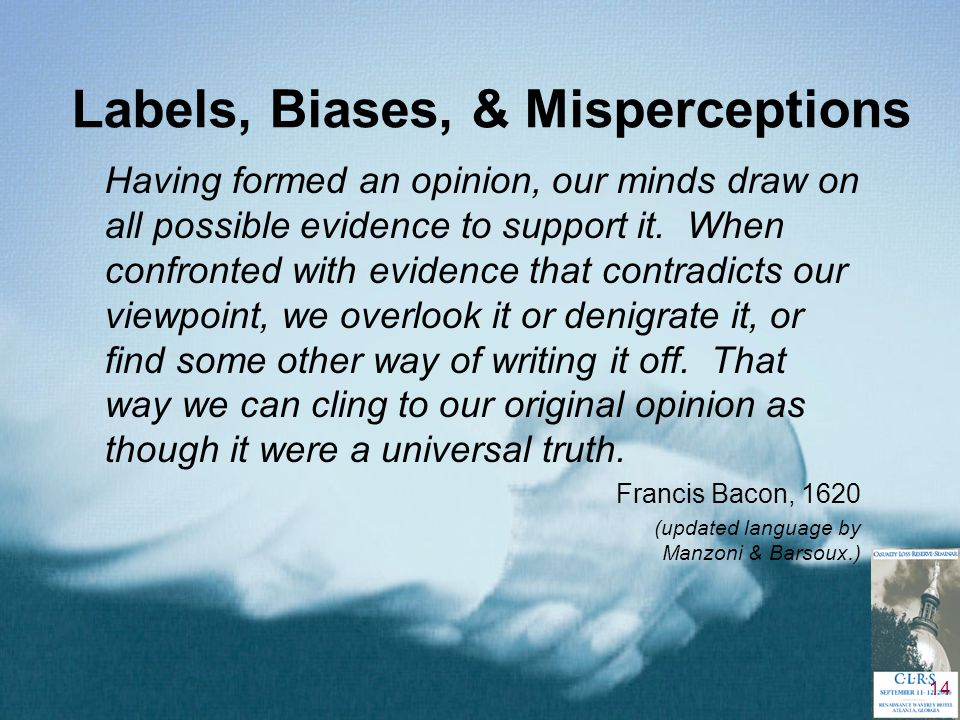 14 Labels, Biases, & Misperceptions Having formed an opinion, our minds draw on all possible evidence to support it.