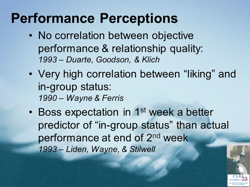 23 Performance Perceptions No correlation between objective performance & relationship quality: 1993 – Duarte, Goodson, & Klich Very high correlation between liking and in-group status: 1990 – Wayne & Ferris Boss expectation in 1 st week a better predictor of in-group status than actual performance at end of 2 nd week 1993 – Liden, Wayne, & Stilwell
