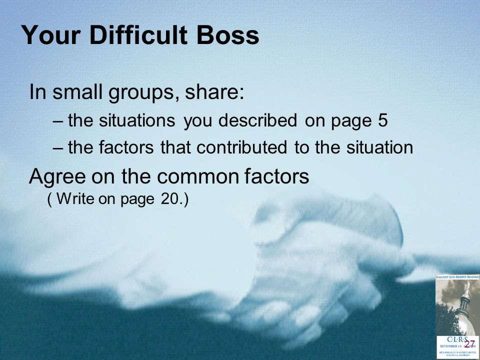 27 Your Difficult Boss In small groups, share: –the situations you described on page 5 –the factors that contributed to the situation Agree on the common factors ( Write on page 20.)