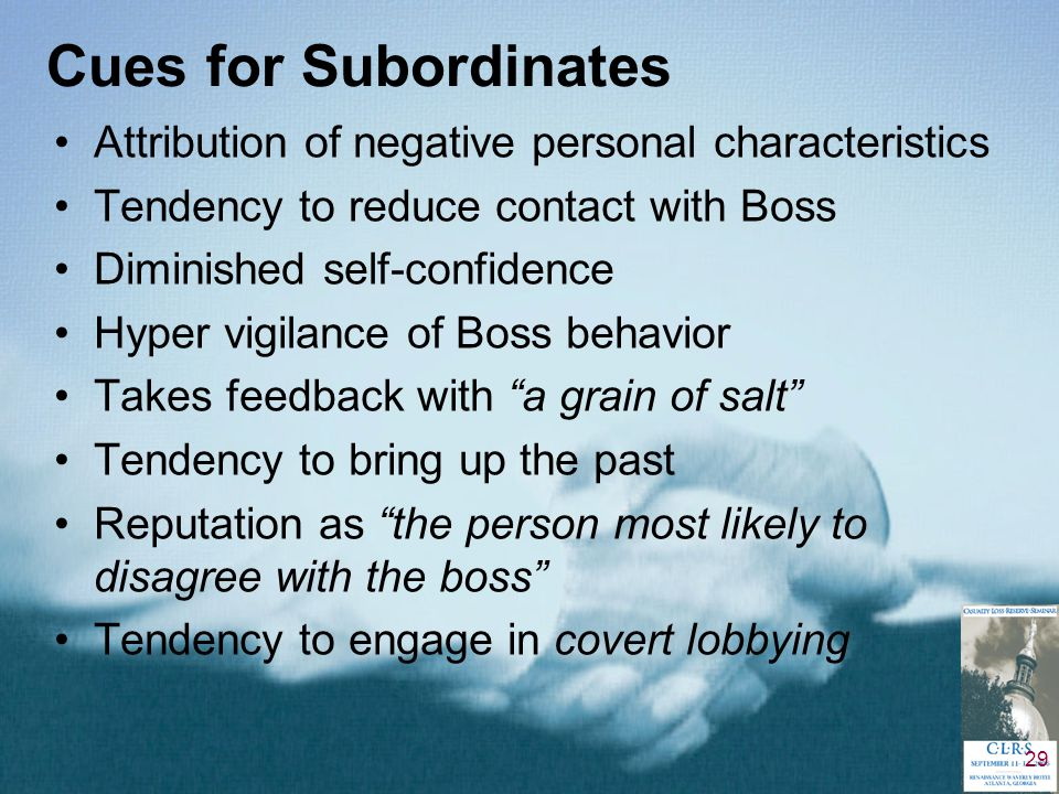 29 Cues for Subordinates Attribution of negative personal characteristics Tendency to reduce contact with Boss Diminished self-confidence Hyper vigilance of Boss behavior Takes feedback with a grain of salt Tendency to bring up the past Reputation as the person most likely to disagree with the boss Tendency to engage in covert lobbying