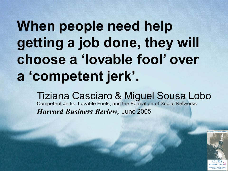 3 When people need help getting a job done, they will choose a 'lovable fool' over a 'competent jerk'. Tiziana Casciaro & Miguel Sousa Lobo Competent