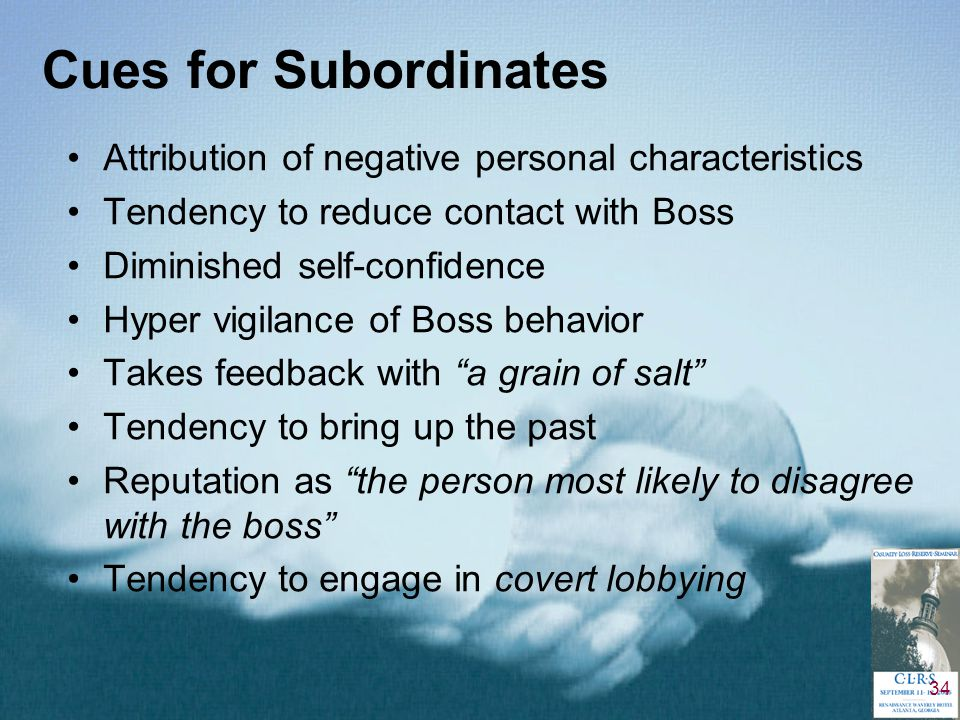 34 Cues for Subordinates Attribution of negative personal characteristics Tendency to reduce contact with Boss Diminished self-confidence Hyper vigilance of Boss behavior Takes feedback with a grain of salt Tendency to bring up the past Reputation as the person most likely to disagree with the boss Tendency to engage in covert lobbying