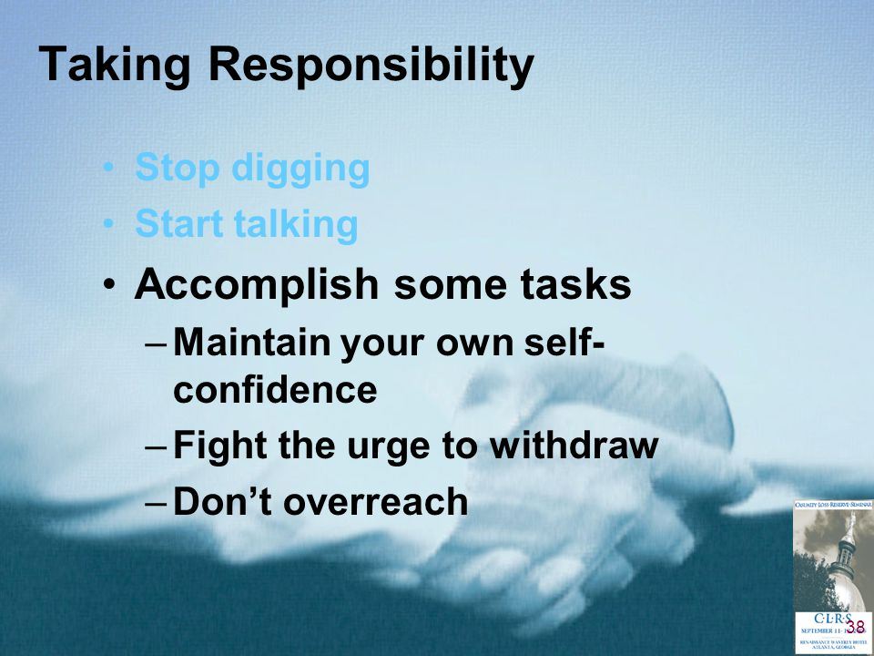 38 Taking Responsibility Stop digging Start talking Accomplish some tasks –Maintain your own self- confidence –Fight the urge to withdraw –Don't overr