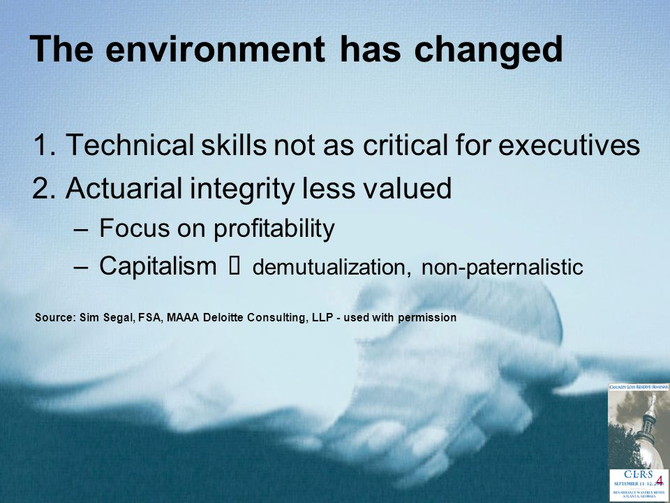 4 The environment has changed 1.Technical skills not as critical for executives 2.Actuarial integrity less valued –Focus on profitability –Capitalism   demutualization, non-paternalistic Source: Sim Segal, FSA, MAAA Deloitte Consulting, LLP - used with permission