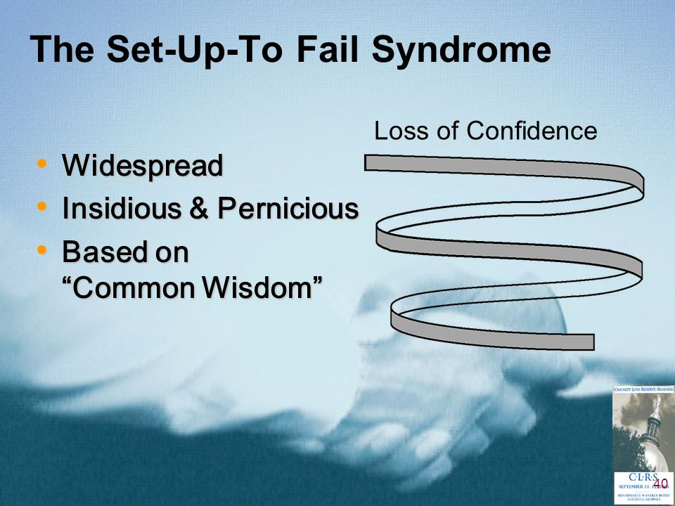 """40 The Set-Up-To Fail Syndrome Loss of Confidence Widespread Widespread Insidious & Pernicious Insidious & Pernicious Based on """"Common Wisdom"""" Based o"""