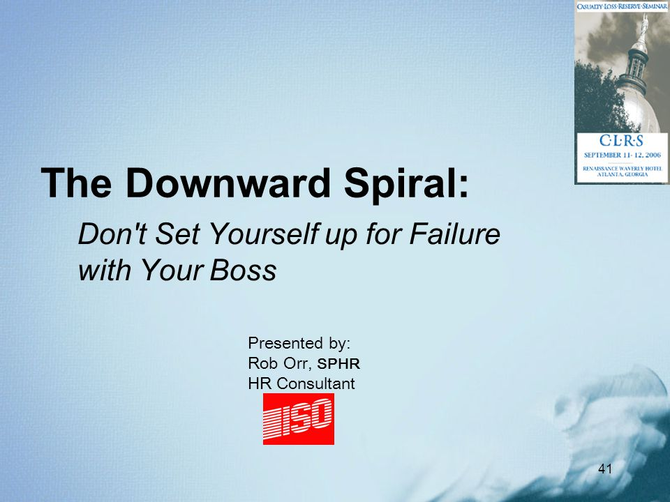 41 The Downward Spiral: Don't Set Yourself up for Failure with Your Boss Presented by: Rob Orr, SPHR HR Consultant