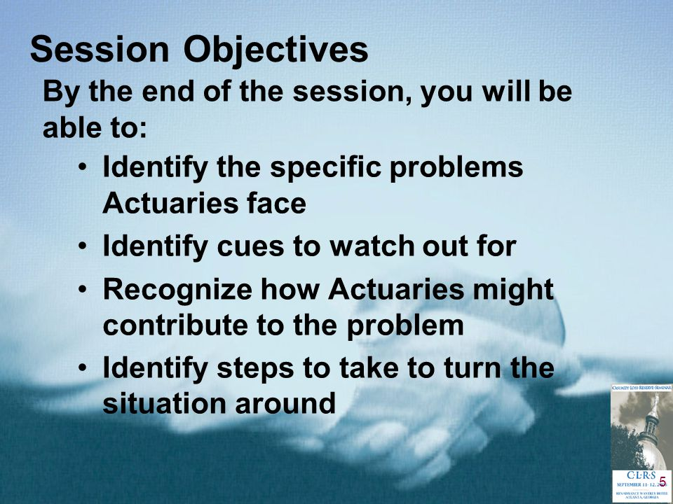 5 Session Objectives Identify the specific problems Actuaries face Identify cues to watch out for Recognize how Actuaries might contribute to the problem Identify steps to take to turn the situation around By the end of the session, you will be able to: