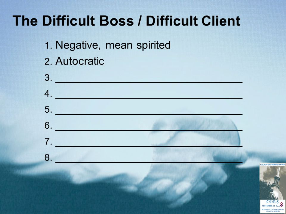 8 The Difficult Boss / Difficult Client 1. Negative, mean spirited 2.