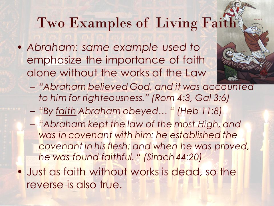 Two Examples of Living Faith Abraham: same example used to emphasize the importance of faith alone without the works of the Law – Abraham believed God, and it was accounted to him for righteousness. (Rom 4:3, Gal 3:6) – By faith Abraham obeyed… (Heb 11:8) – Abraham kept the law of the most High, and was in covenant with him: he established the covenant in his flesh; and when he was proved, he was found faithful.