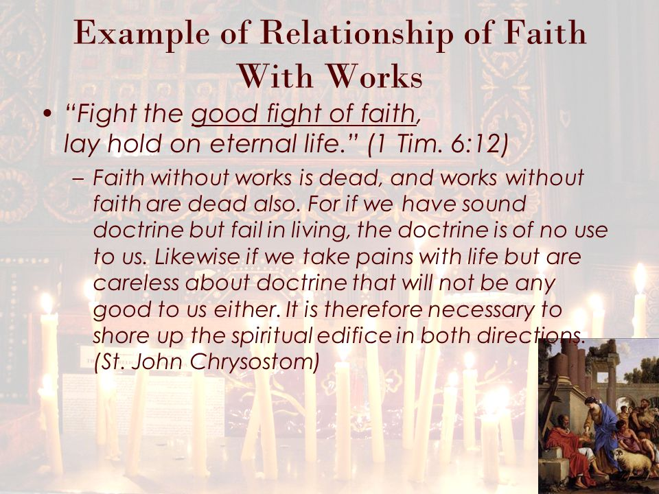 Example of Relationship of Faith With Works Fight the good fight of faith, lay hold on eternal life. (1 Tim.