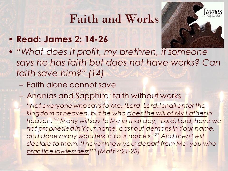 Faith and Works Read: James 2: 14-26 What does it profit, my brethren, if someone says he has faith but does not have works.