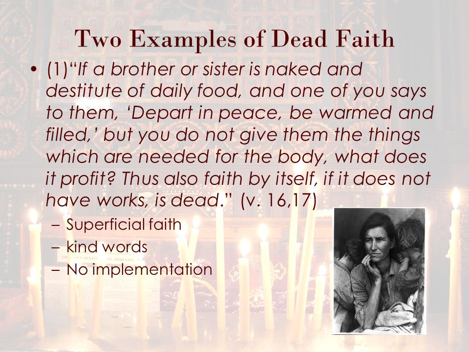 Two Examples of Dead Faith If someone dies in his sins he has not truly believed in Christ, even if he has made a profession of faith in him, and if faith is mentioned but it lacks works, such faith is dead. (Origen) Works give life to faith, faith gives life to the soul, and the soul gives life to the body. (Hilary of Arles)