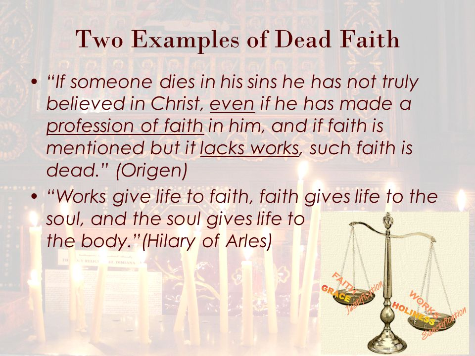 Two Examples of Dead Faith But someone will say, 'You have faith, and I have works.' Show me your faith without your works, and I will show you my faith by my works. (v.