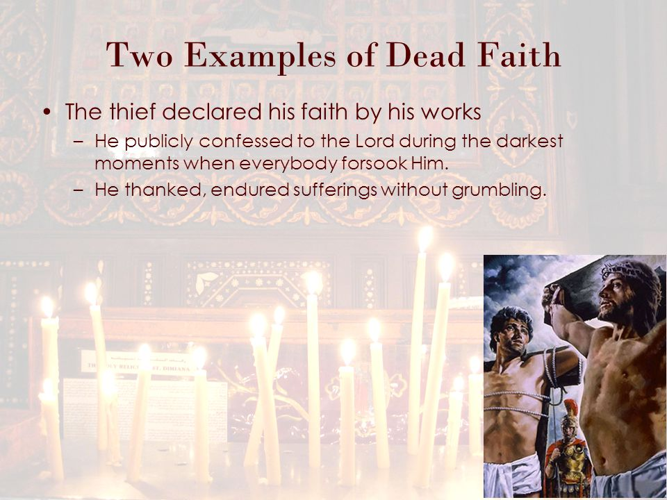 Two Examples of Dead Faith The thief declared his faith by his works –He publicly confessed to the Lord during the darkest moments when everybody forsook Him.