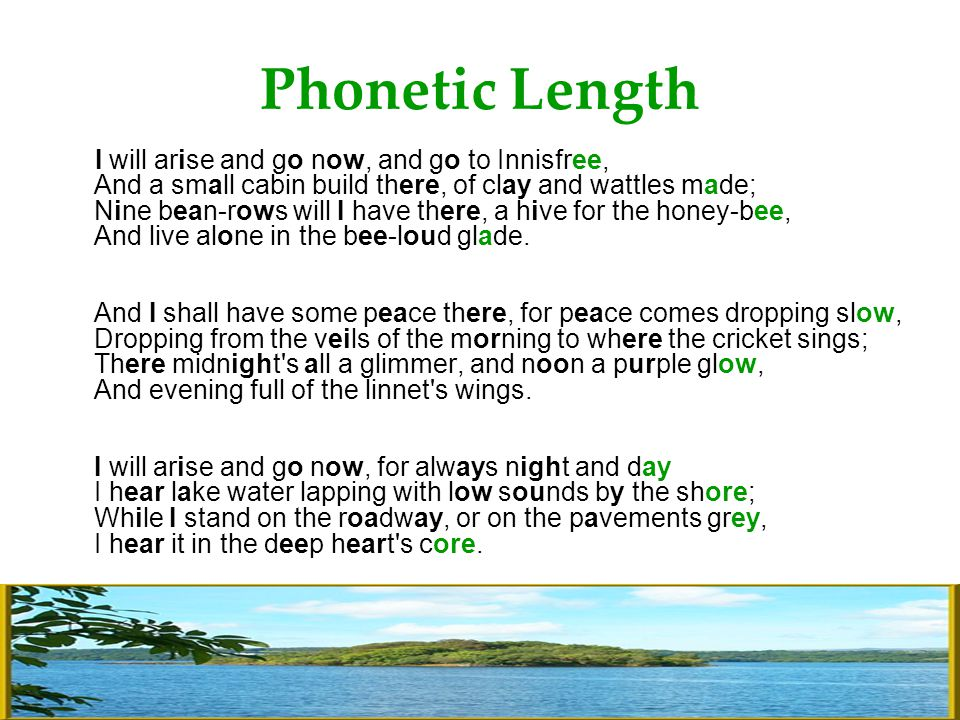 Phonetic Length I will arise and go now, and go to Innisfree, And a small cabin build there, of clay and wattles made; Nine bean-rows will I have there, a hive for the honey-bee, And live alone in the bee-loud glade.