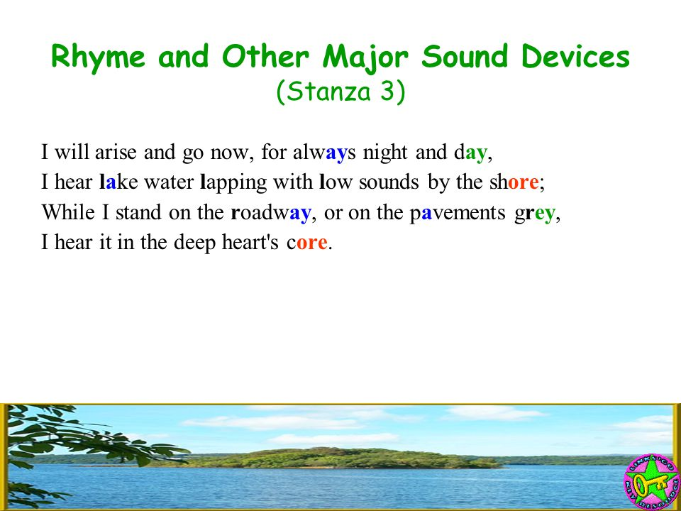 Rhyme and Other Major Sound Devices (Stanza 3) I will arise and go now, for always night and day, I hear lake water lapping with low sounds by the shore; While I stand on the roadway, or on the pavements grey, I hear it in the deep heart s core.