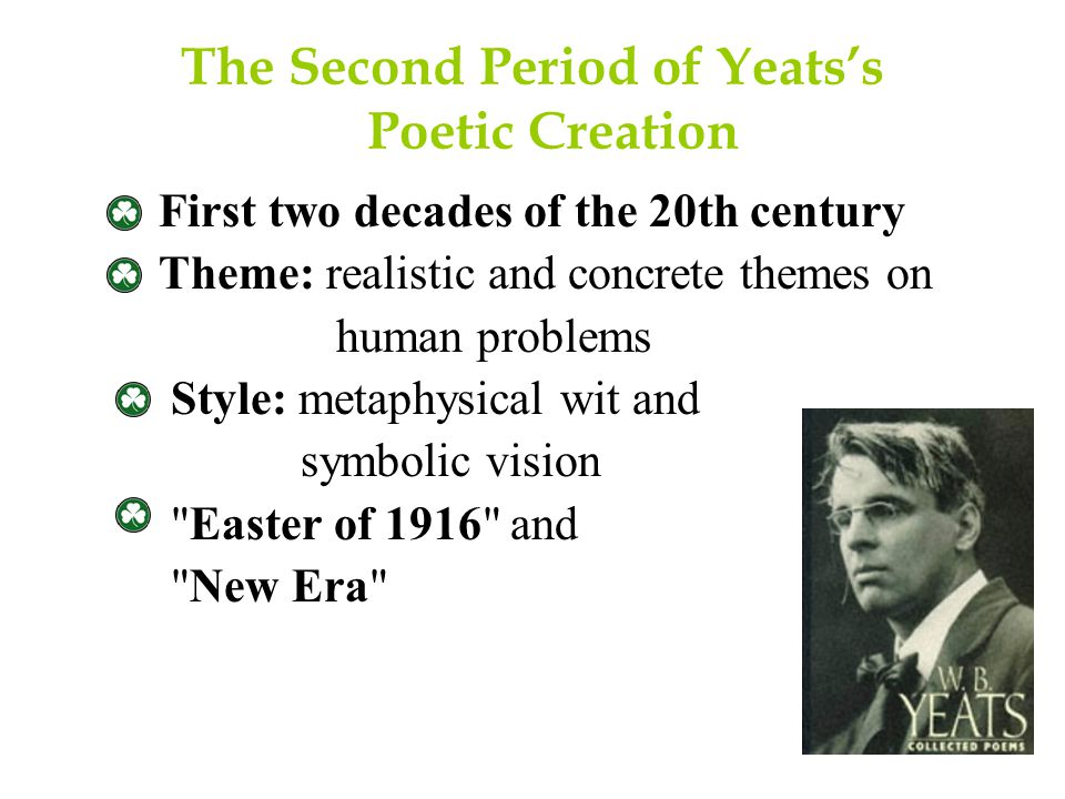 The Second Period of Yeats's Poetic Creation First two decades of the 20th century Theme: realistic and concrete themes on human problems Style: metaphysical wit and symbolic vision Easter of 1916 and New Era