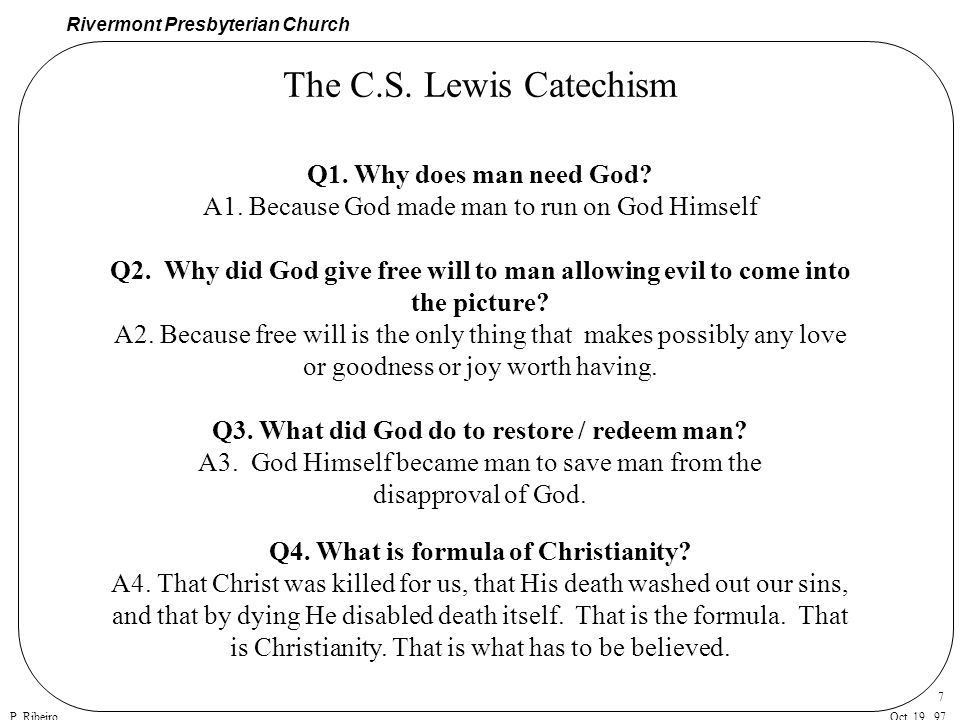 Rivermont Presbyterian Church P. RibeiroOct. 19, 97 7 The C.S. Lewis Catechism Q1. Why does man need God? A1. Because God made man to run on God Himse