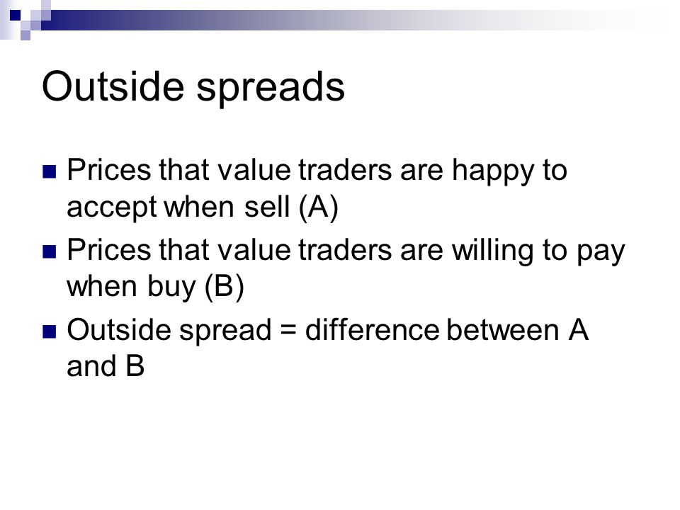 Outside spreads Prices that value traders are happy to accept when sell (A) Prices that value traders are willing to pay when buy (B) Outside spread = difference between A and B
