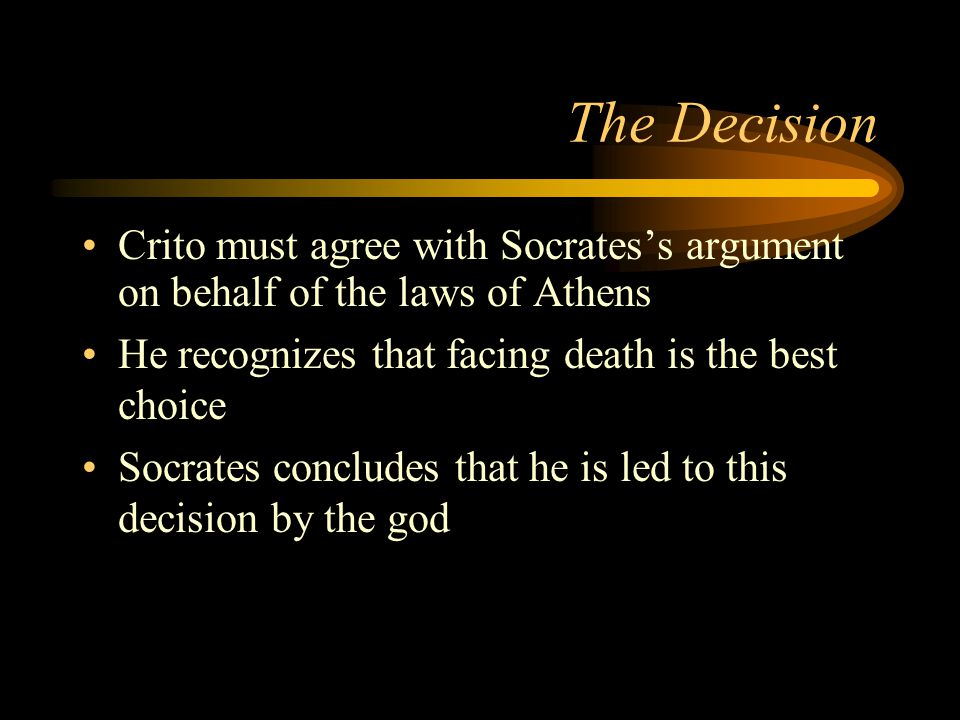 The Decision Crito must agree with Socrates's argument on behalf of the laws of Athens He recognizes that facing death is the best choice Socrates concludes that he is led to this decision by the god