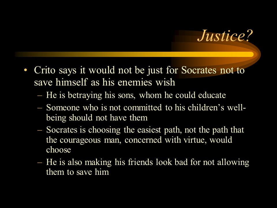 Justice? Crito says it would not be just for Socrates not to save himself as his enemies wish –He is betraying his sons, whom he could educate –Someon