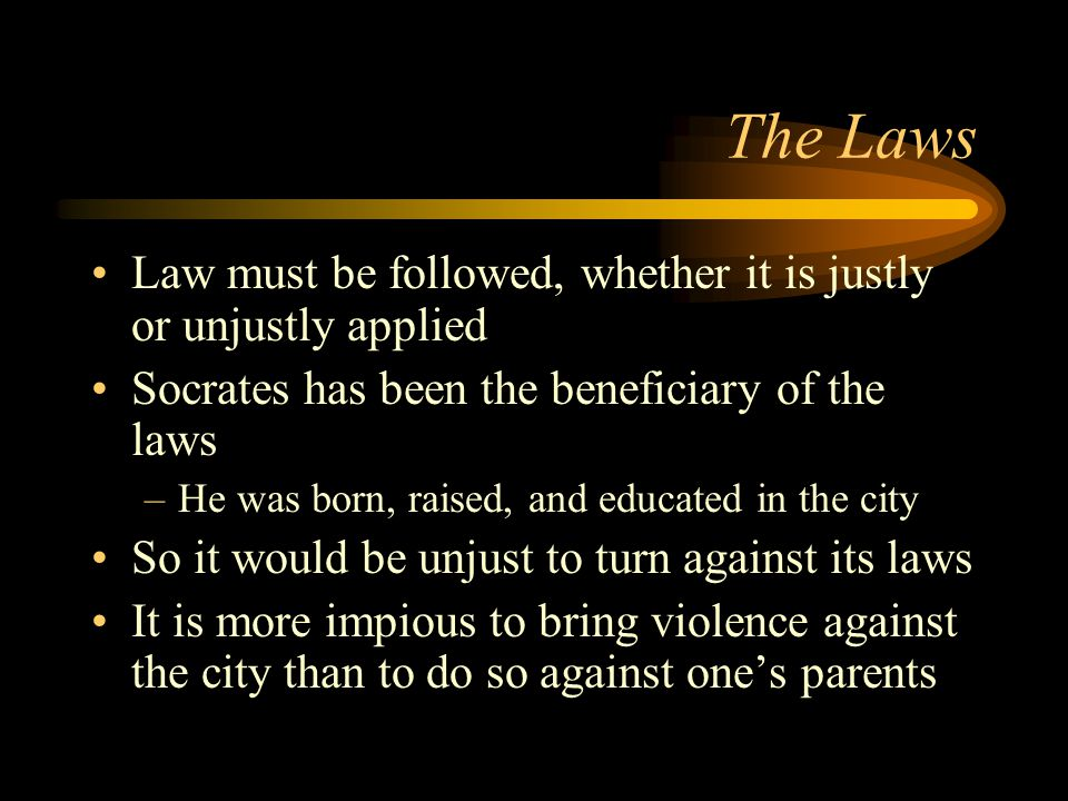 The Laws Law must be followed, whether it is justly or unjustly applied Socrates has been the beneficiary of the laws –He was born, raised, and educated in the city So it would be unjust to turn against its laws It is more impious to bring violence against the city than to do so against one's parents