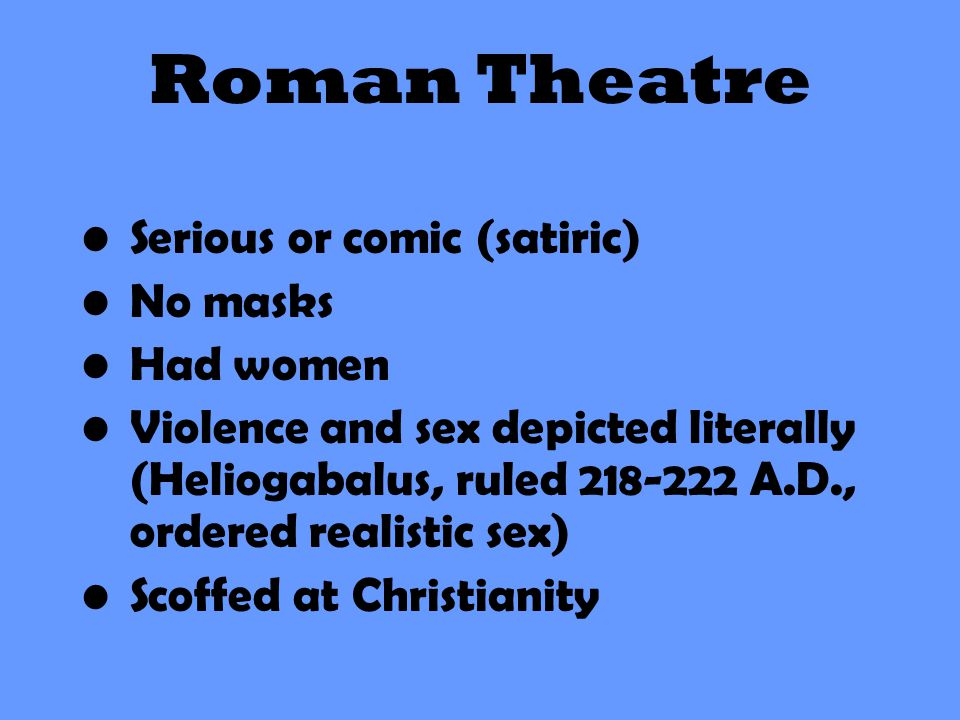 Roman Theatre Serious or comic (satiric) No masks Had women Violence and sex depicted literally (Heliogabalus, ruled 218-222 A.D., ordered realistic s