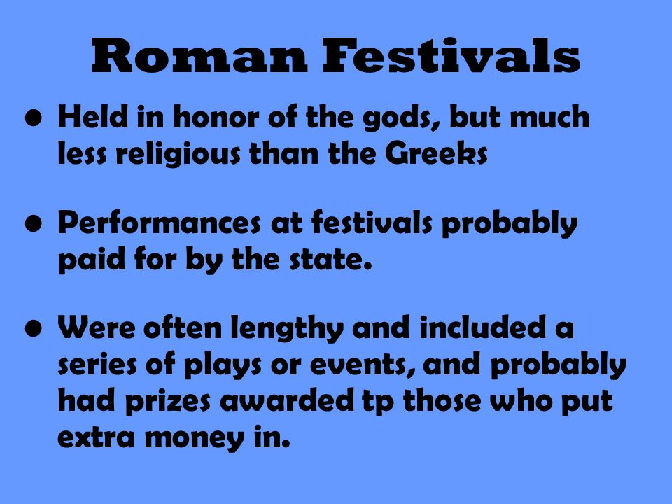 Roman Festivals Held in honor of the gods, but much less religious than the Greeks Performances at festivals probably paid for by the state. Were ofte
