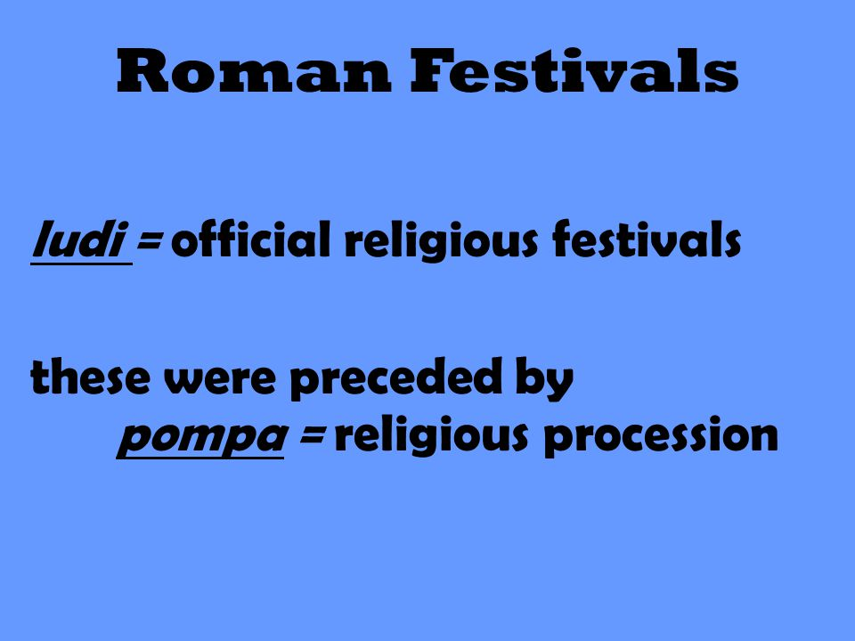 Roman Festivals ludi = official religious festivals these were preceded by pompa = religious procession