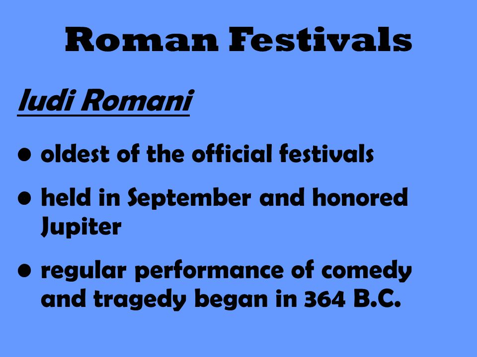 Roman Festivals ludi Romani oldest of the official festivals held in September and honored Jupiter regular performance of comedy and tragedy began in