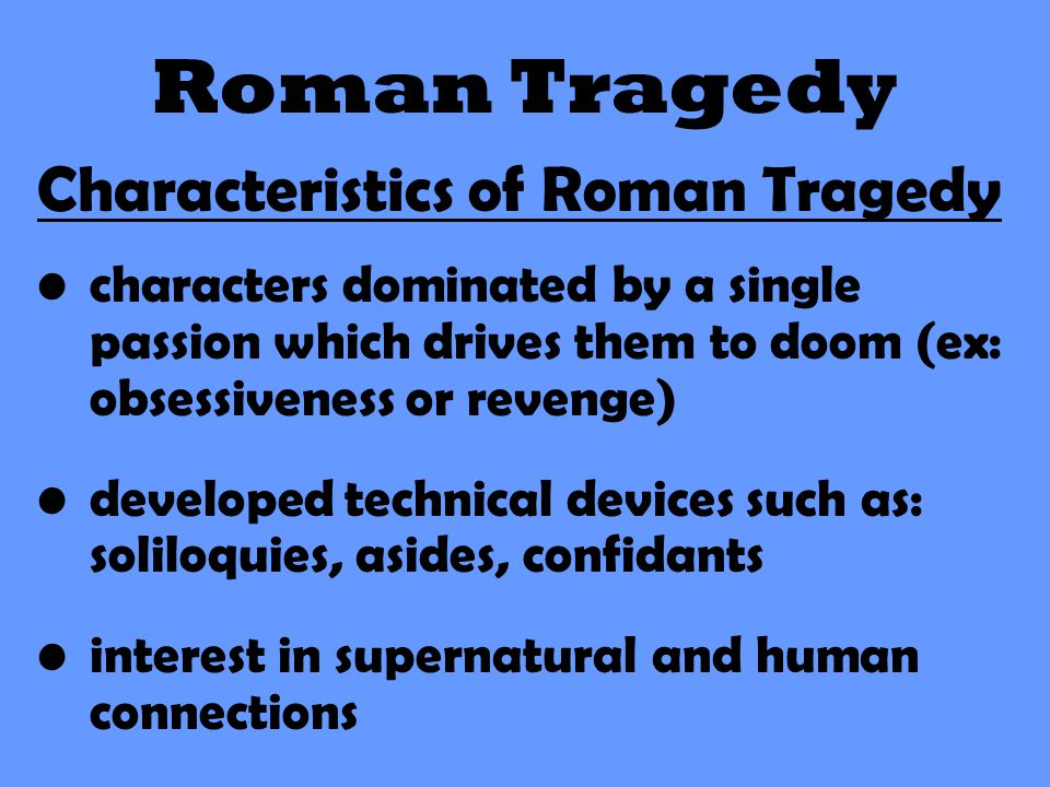 Roman Tragedy Characteristics of Roman Tragedy characters dominated by a single passion which drives them to doom (ex: obsessiveness or revenge) devel