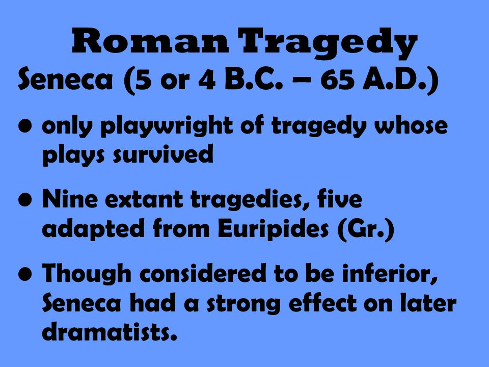 Roman Tragedy Seneca (5 or 4 B.C. – 65 A.D.) only playwright of tragedy whose plays survived Nine extant tragedies, five adapted from Euripides (Gr.)